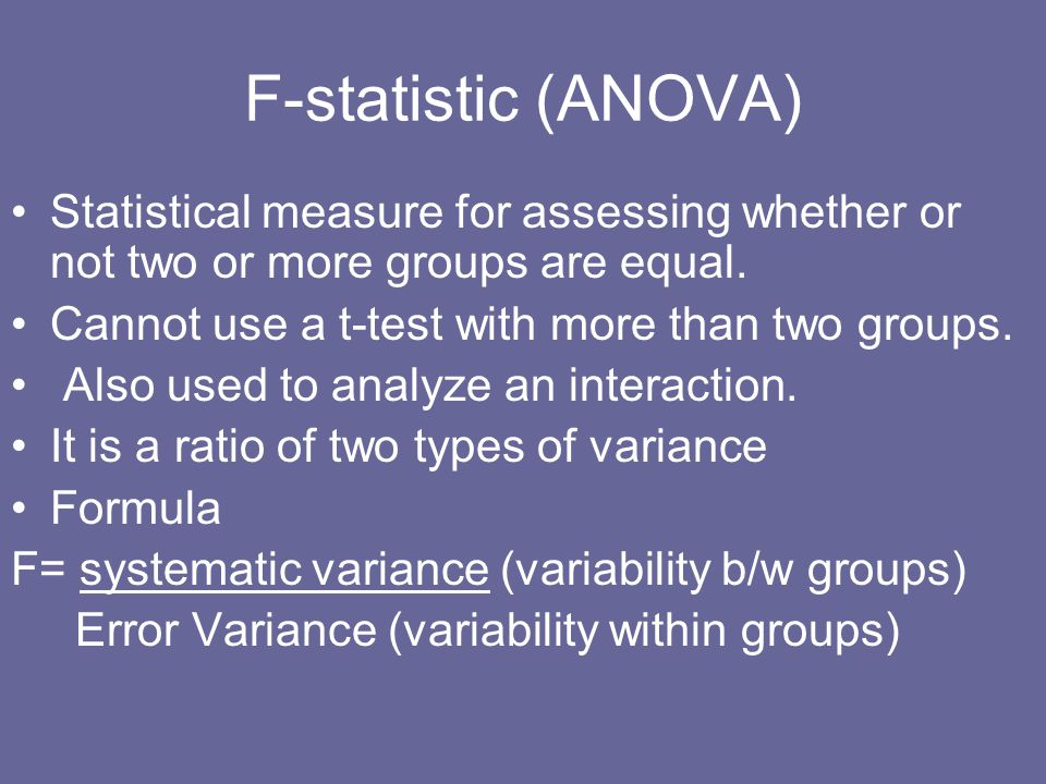 F-statistic (ANOVA) Statistical measure for assessing whether or not two or more groups are equal. Cannot use a t-test with more than two groups.