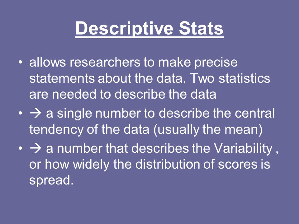 Descriptive Stats allows researchers to make precise statements about the data. Two statistics are needed to describe the data.