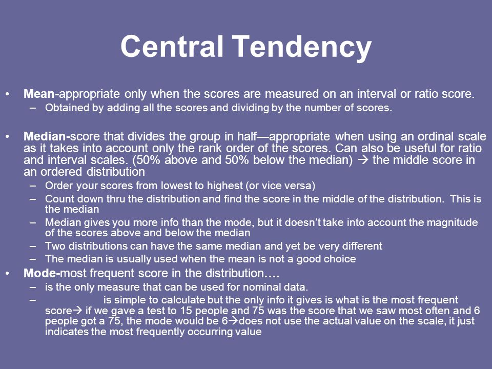 Central Tendency Mean-appropriate only when the scores are measured on an interval or ratio score.