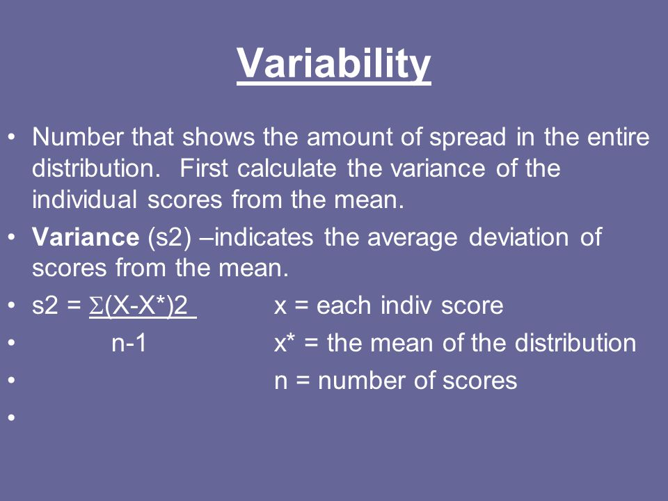 Variability Number that shows the amount of spread in the entire distribution. First calculate the variance of the individual scores from the mean.