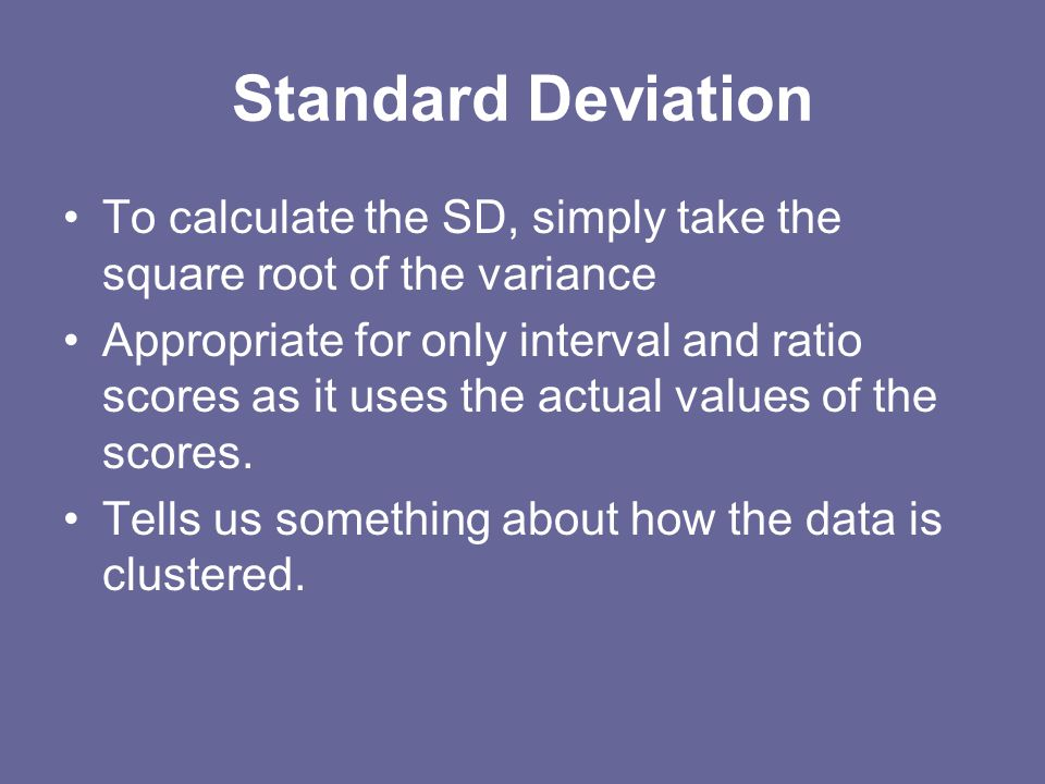 Standard Deviation To calculate the SD, simply take the square root of the variance.