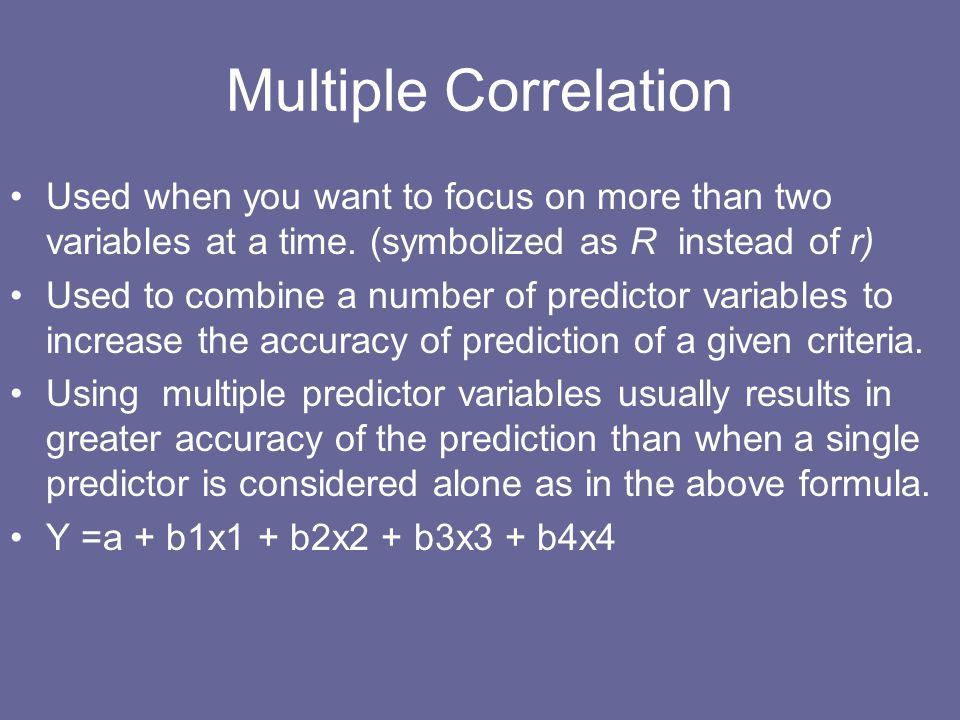 Multiple Correlation Used when you want to focus on more than two variables at a time. (symbolized as R instead of r)