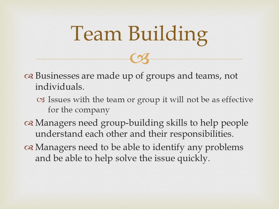 Team Building Businesses are made up of groups and teams, not individuals. Issues with the team or group it will not be as effective for the company.