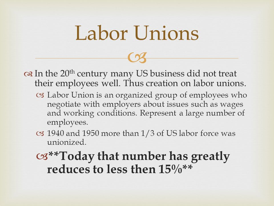 Labor Unions In the 20th century many US business did not treat their employees well. Thus creation on labor unions.