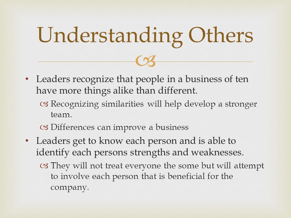 Understanding Others Leaders recognize that people in a business of ten have more things alike than different.