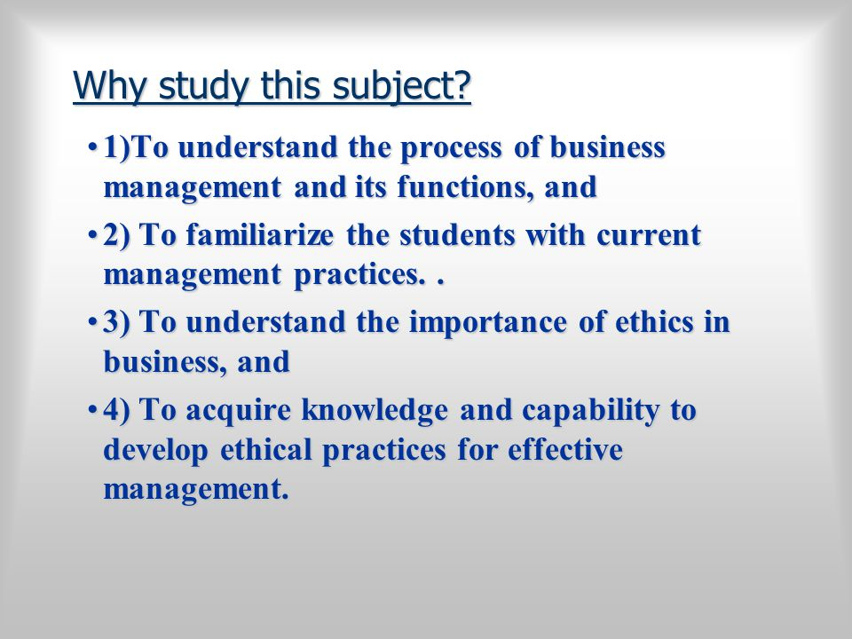 Why study this subject 1)To understand the process of business management and its functions, and.