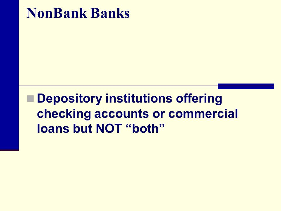 NonBank Banks Depository institutions offering checking accounts or commercial loans but NOT both
