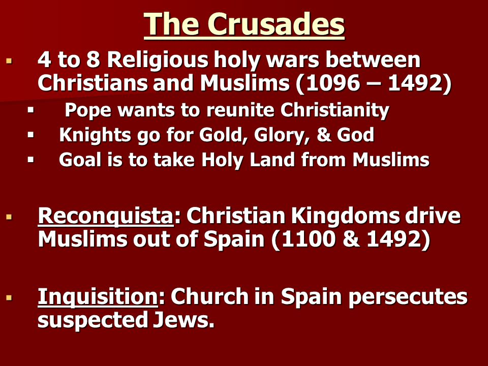 The Crusades 4 to 8 Religious holy wars between Christians and Muslims (1096 – 1492) Pope wants to reunite Christianity.