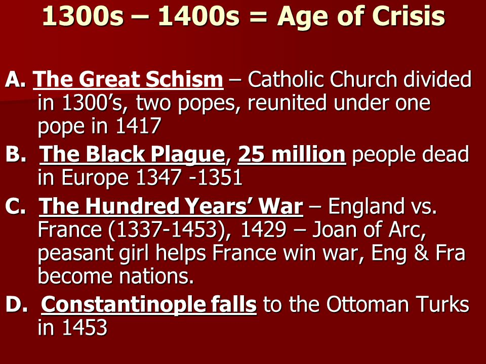 1300s – 1400s = Age of Crisis A. The Great Schism – Catholic Church divided in 1300's, two popes, reunited under one pope in