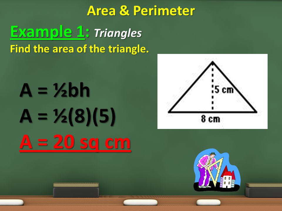 A = ½bh A = ½(8)(5) A = 20 sq cm Example 1: Triangles Area & Perimeter