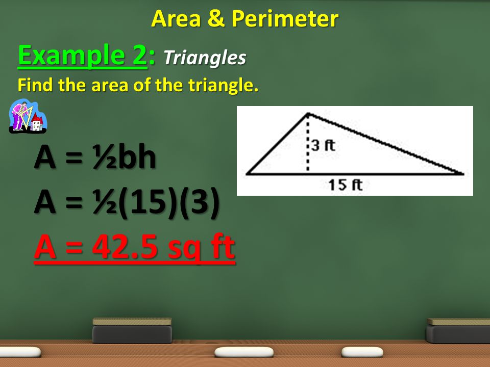 A = ½bh A = ½(15)(3) A = 42.5 sq ft Example 2: Triangles