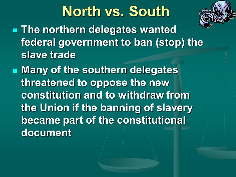 North vs. South The northern delegates wanted federal government to ban (stop) the slave trade.