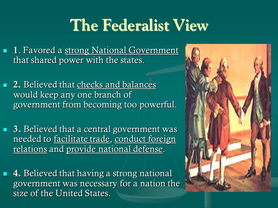 The Federalist View 1. Favored a strong National Government that shared power with the states.
