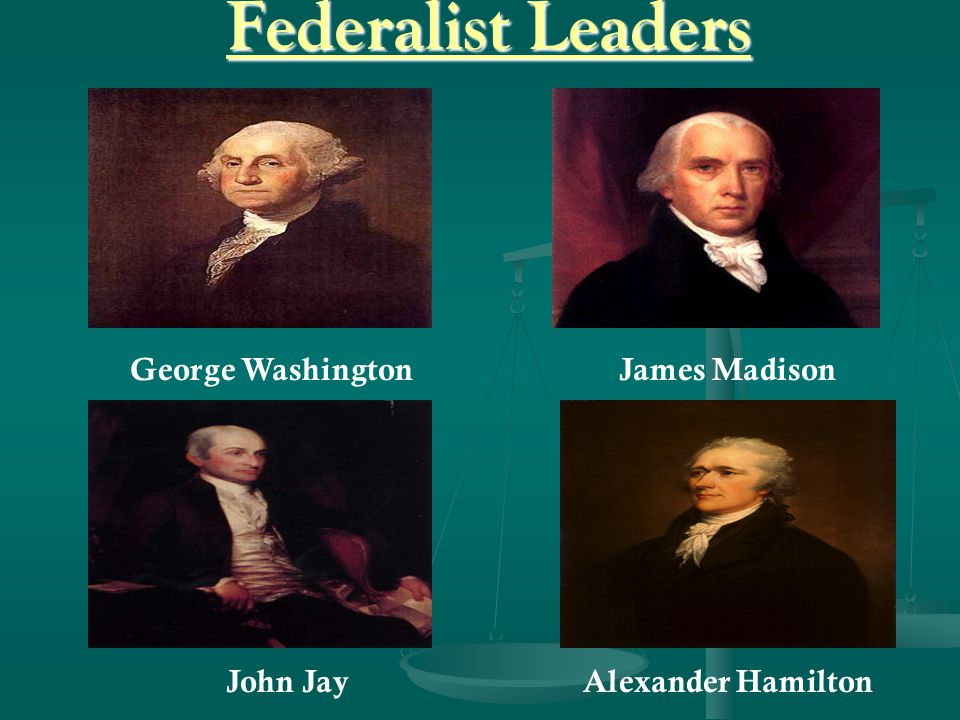 Federalist Leaders George Washington James Madison John Jay