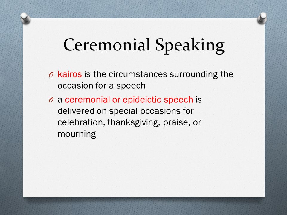 Ceremonial Speaking kairos is the circumstances surrounding the occasion for a speech.