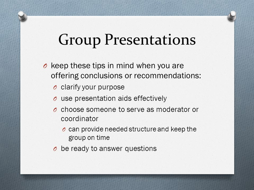 Group Presentations keep these tips in mind when you are offering conclusions or recommendations: clarify your purpose.