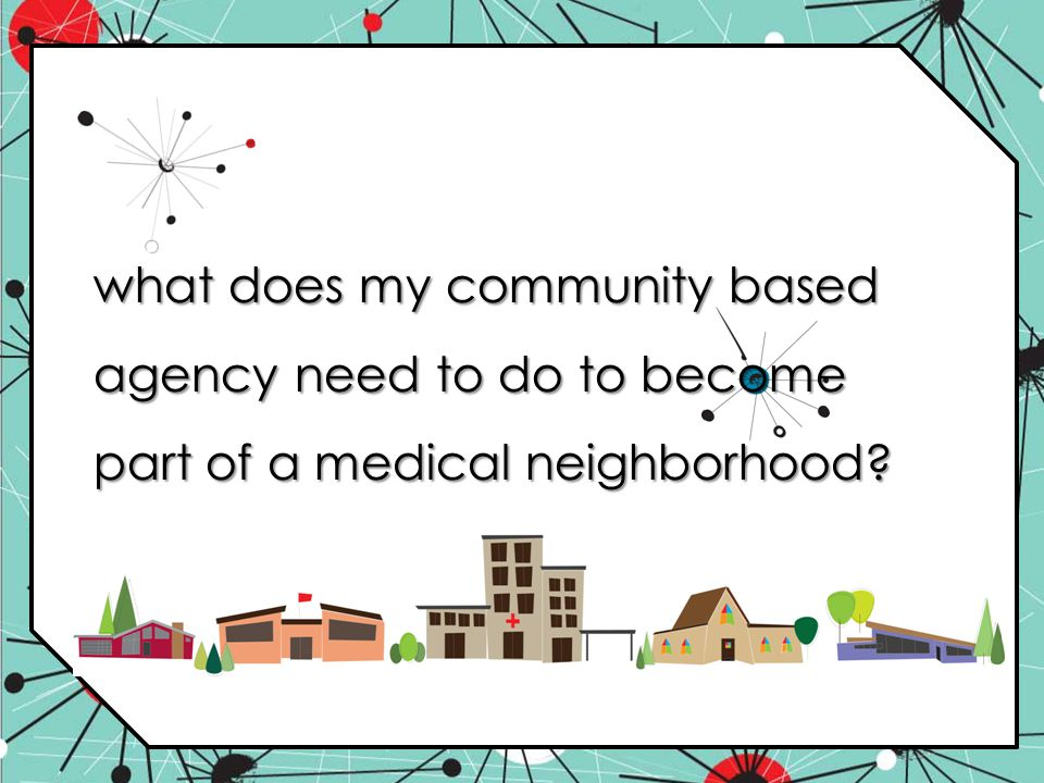 what does my community based agency need to do to become part of a medical neighborhood