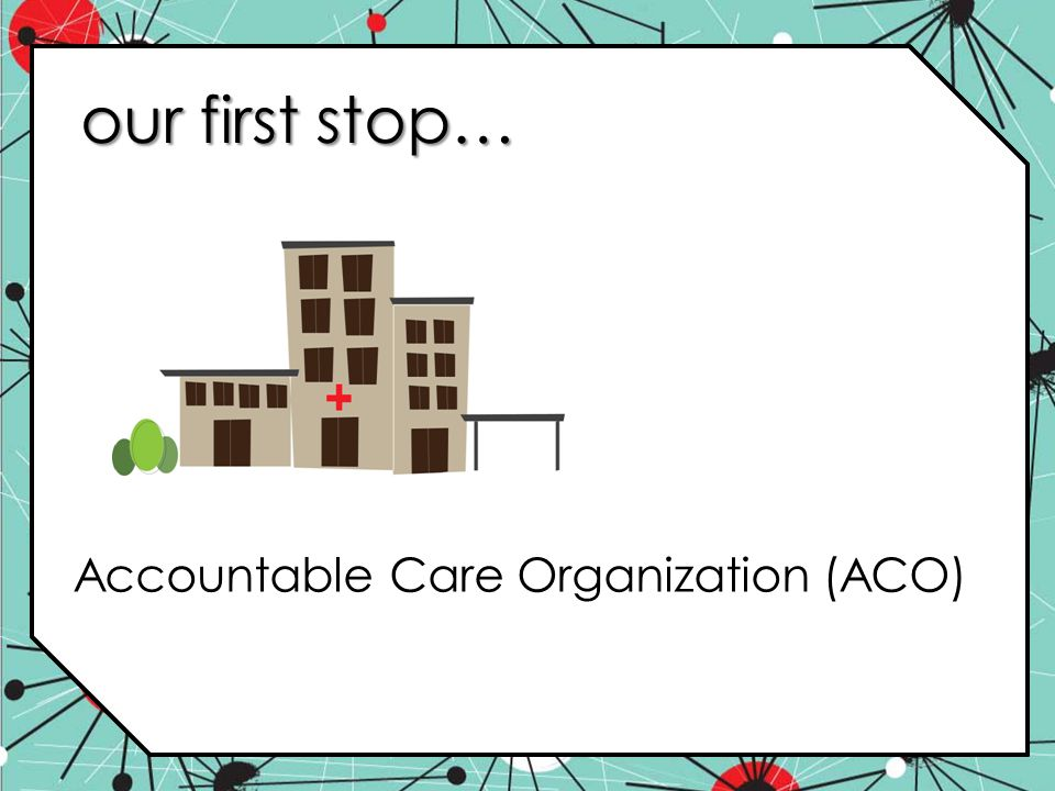 our first stop… Accountable Care Organization (ACO)