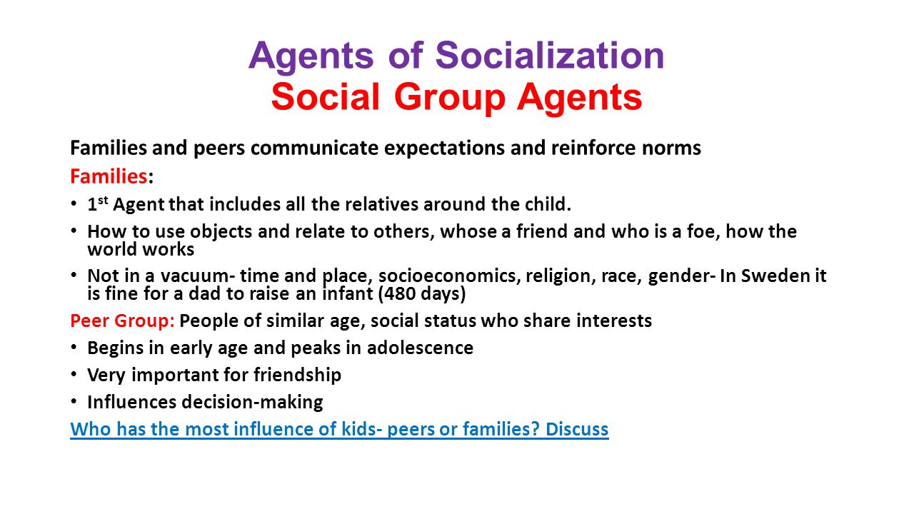 peer group in agent of socialization The major agents of socialization are the family, the school, peer groups and media socialization is a process that starts at birth and continues through the lifespan each person learns values, beliefs and social norms through socialization this process also influences a person's identity and.