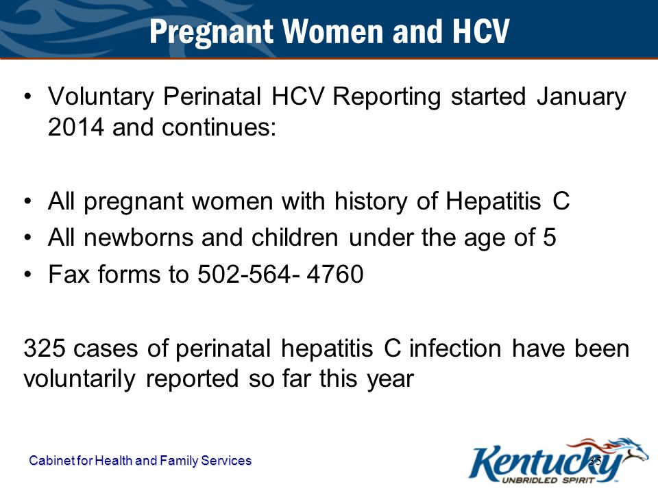 Pregnant Women and HCV Voluntary Perinatal HCV Reporting started January 2014 and continues: All pregnant women with history of Hepatitis C.