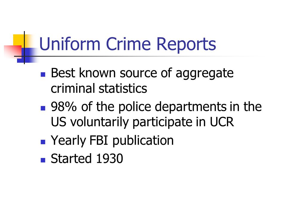 Uniform Crime Reports Best known source of aggregate criminal statistics. 98% of the police departments in the US voluntarily participate in UCR.