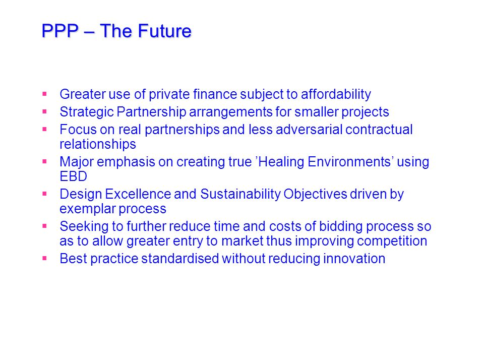 PPP – The FutureGreater use of private finance subject to affordability. Strategic Partnership arrangements for smaller projects.