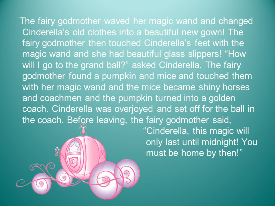 The fairy godmother waved her magic wand and changed Cinderella's old clothes into a beautiful new gown! The fairy godmother then touched Cinderella's feet with the magic wand and she had beautiful glass slippers! How will I go to the grand ball asked Cinderella. The fairy godmother found a pumpkin and mice and touched them with her magic wand and the mice became shiny horses and coachmen and the pumpkin turned into a golden coach. Cinderella was overjoyed and set off for the ball in the coach. Before leaving, the fairy godmother said,