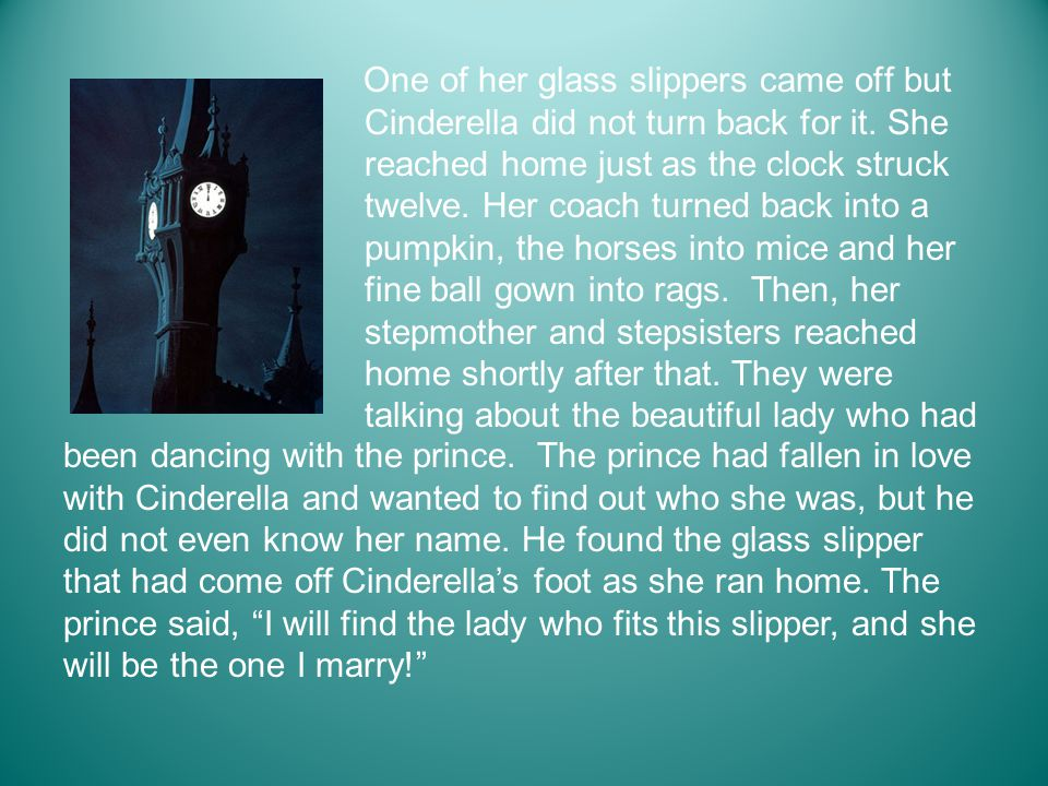 One of her glass slippers came off but Cinderella did not turn back for it. She reached home just as the clock struck twelve. Her coach turned back into a pumpkin, the horses into mice and her fine ball gown into rags. Then, her stepmother and stepsisters reached home shortly after that. They were talking about the beautiful lady who had