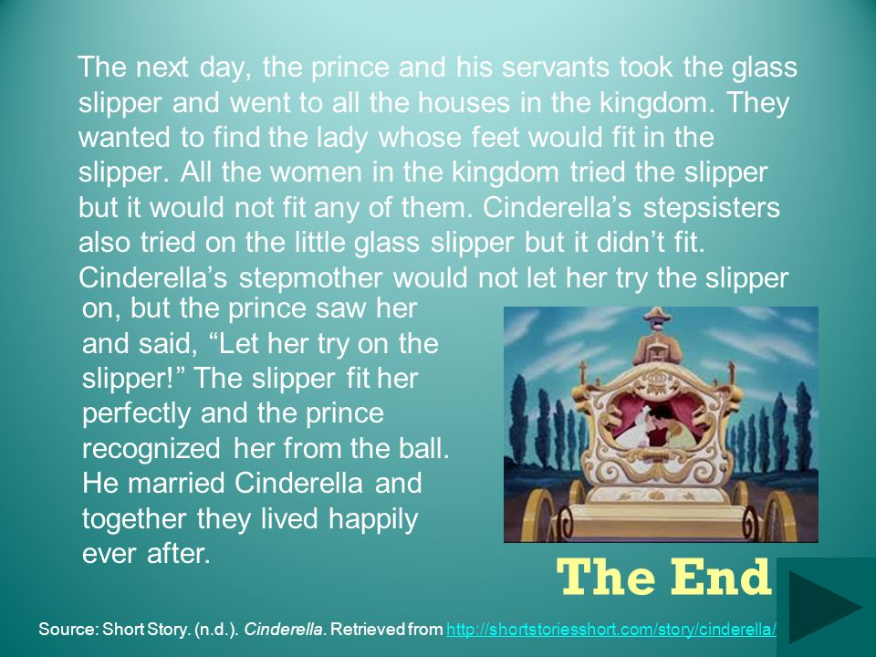 The next day, the prince and his servants took the glass slipper and went to all the houses in the kingdom. They wanted to find the lady whose feet would fit in the slipper. All the women in the kingdom tried the slipper but it would not fit any of them. Cinderella's stepsisters also tried on the little glass slipper but it didn't fit. Cinderella's stepmother would not let her try the slipper