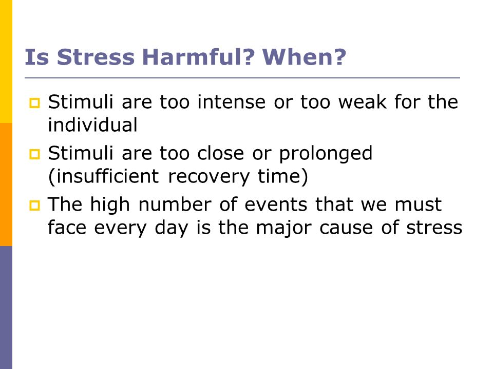 Is Stress Harmful When Stimuli are too intense or too weak for the individual. Stimuli are too close or prolonged (insufficient recovery time)‏