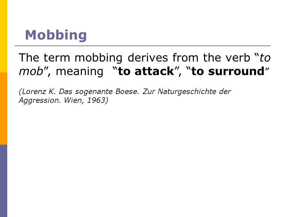 Mobbing The term mobbing derives from the verb to mob , meaning to attack , to surround