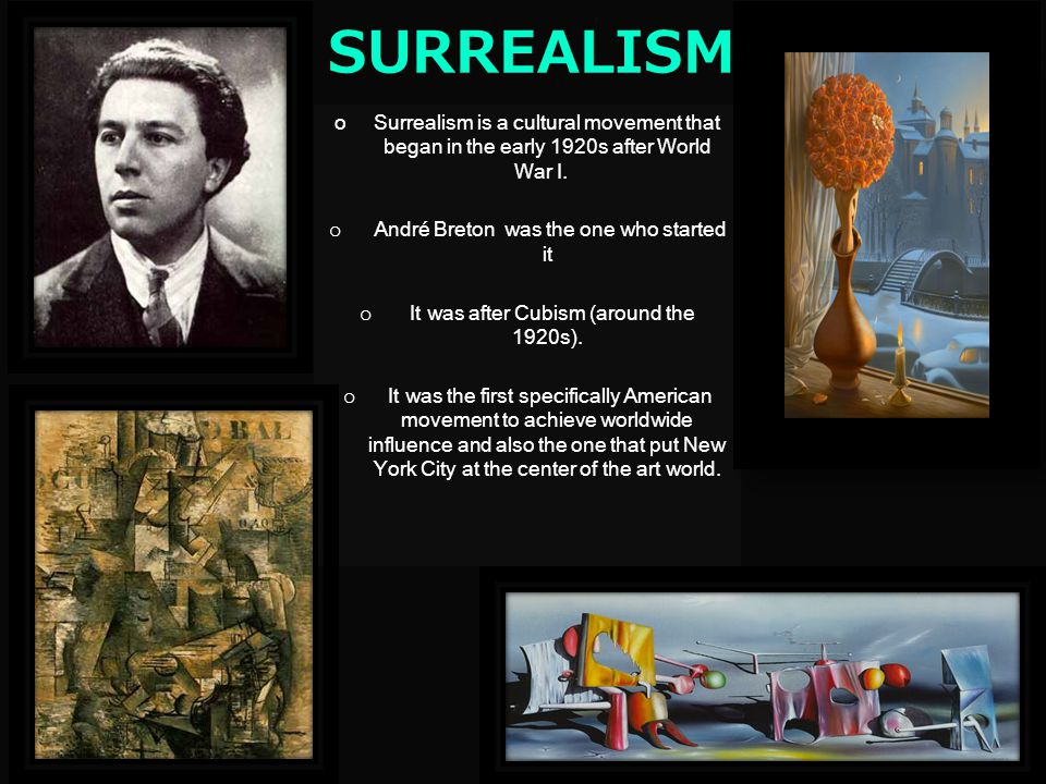 SURREALISM Surrealism is a cultural movement that began in the early 1920s after World War I. André Breton was the one who started it.