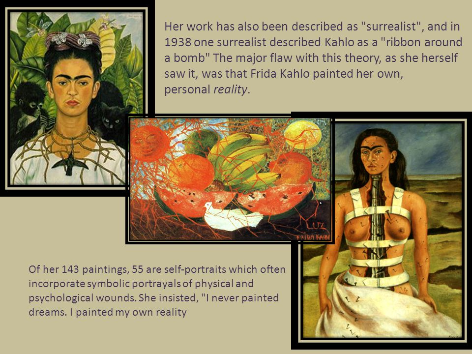 Her work has also been described as surrealist , and in 1938 one surrealist described Kahlo as a ribbon around a bomb The major flaw with this theory, as she herself saw it, was that Frida Kahlo painted her own, personal reality.