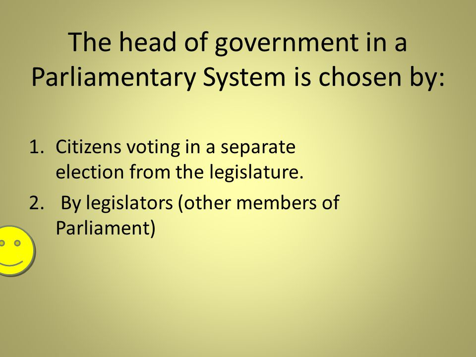 The head of government in a Parliamentary System is chosen by: