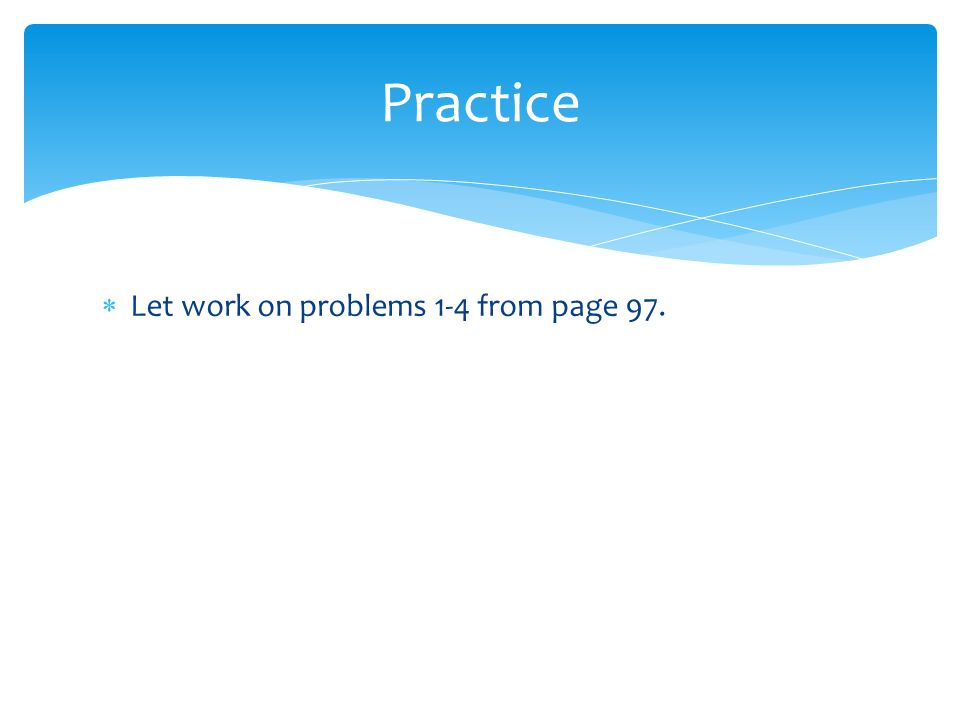 Practice Let work on problems 1-4 from page 97.