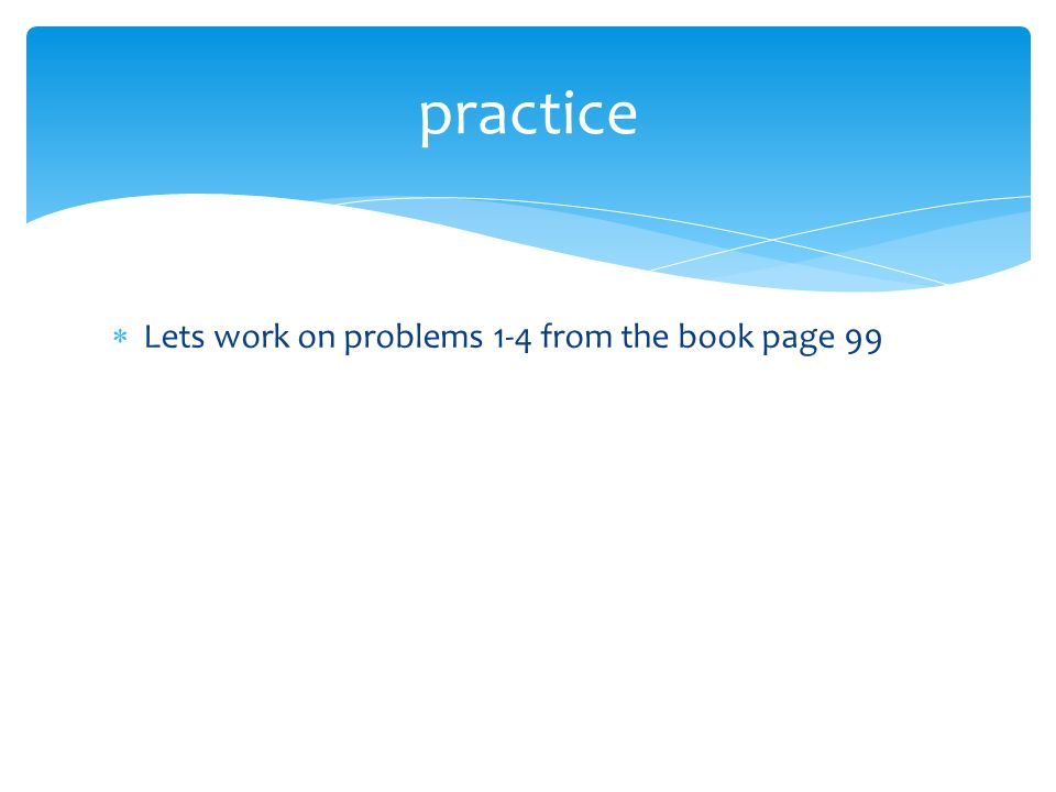 practice Lets work on problems 1-4 from the book page 99
