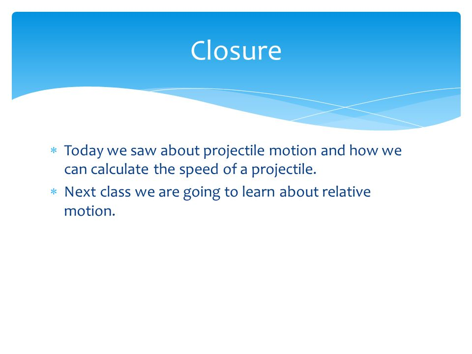Closure Today we saw about projectile motion and how we can calculate the speed of a projectile.