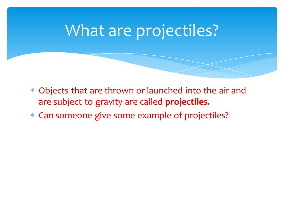What are projectiles Objects that are thrown or launched into the air and are subject to gravity are called projectiles.