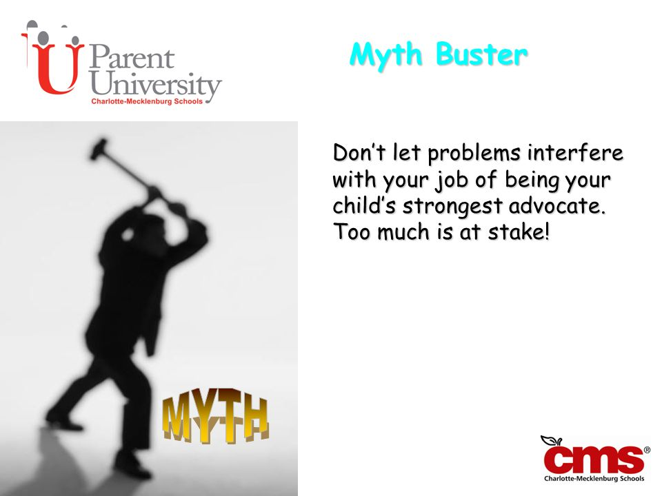 Myth Buster Don't let problems interfere with your job of being your child's strongest advocate. Too much is at stake!