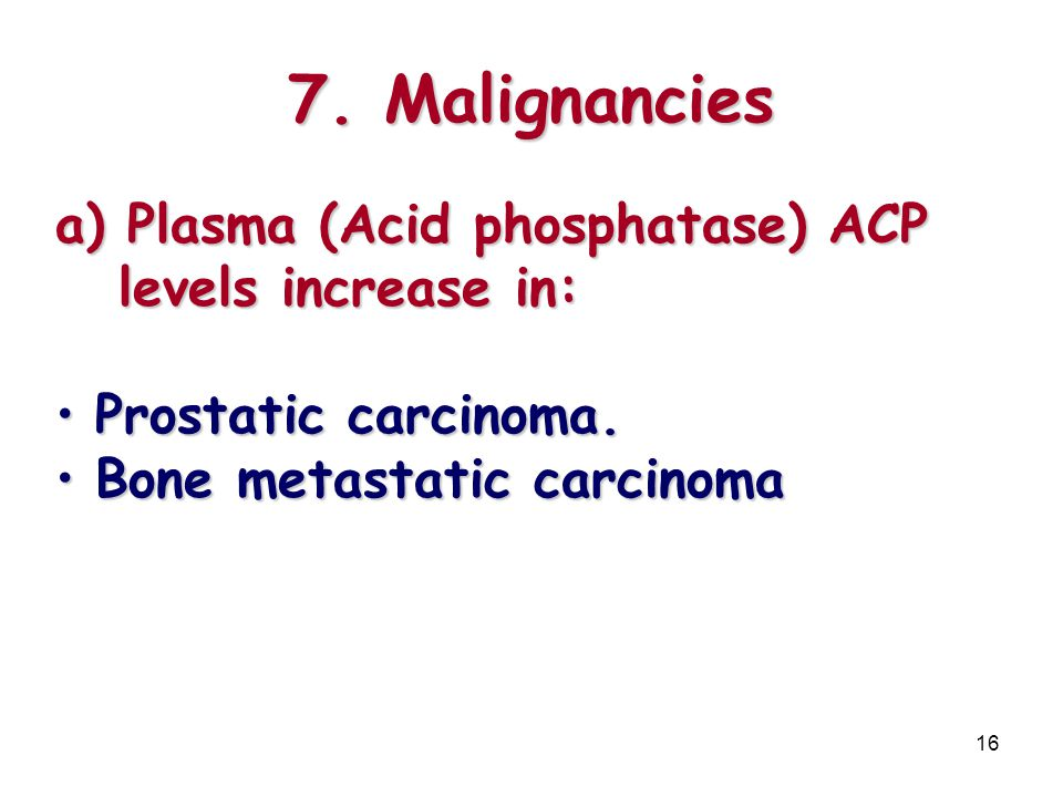 7. Malignancies Plasma (Acid phosphatase) ACP levels increase in: