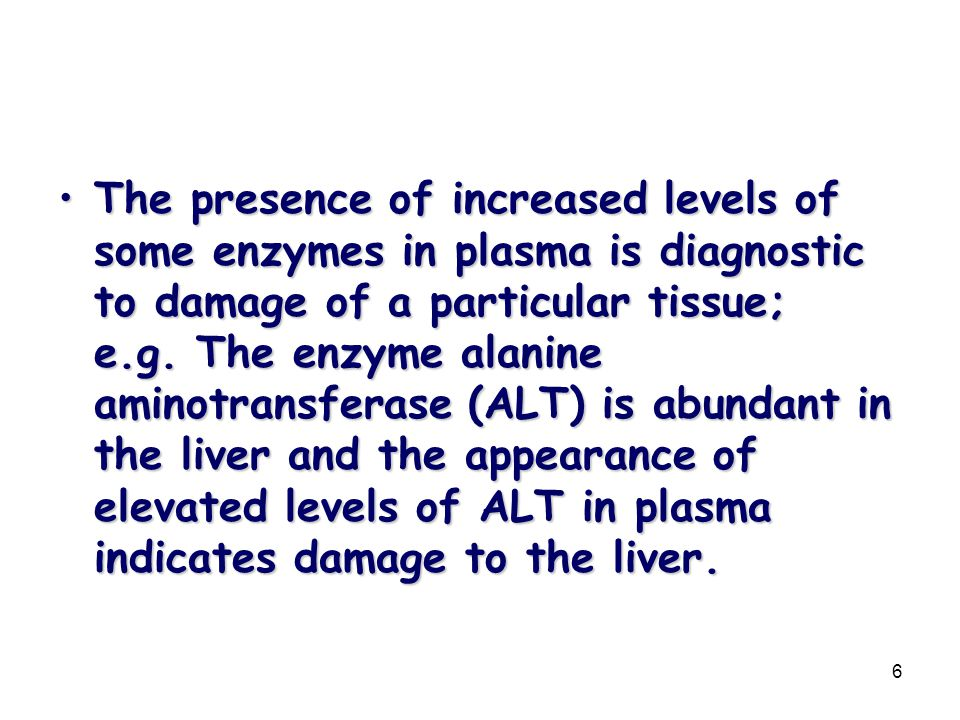 The presence of increased levels of some enzymes in plasma is diagnostic to damage of a particular tissue; e.g.