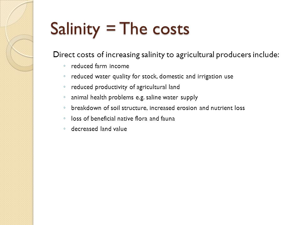 Salinity = The costs Direct costs of increasing salinity to agricultural producers include: reduced farm income.