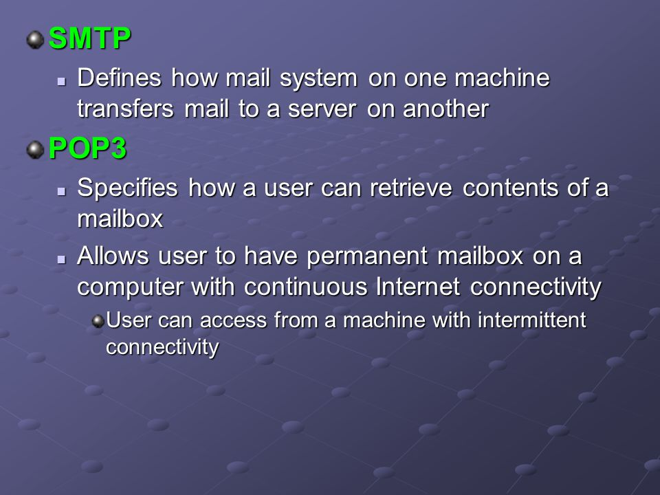 SMTP Defines how mail system on one machine transfers mail to a server on another. POP3. Specifies how a user can retrieve contents of a mailbox.