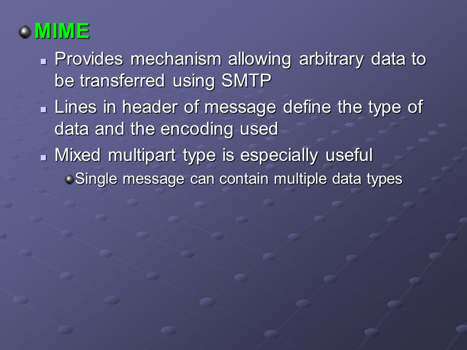 MIME Provides mechanism allowing arbitrary data to be transferred using SMTP.