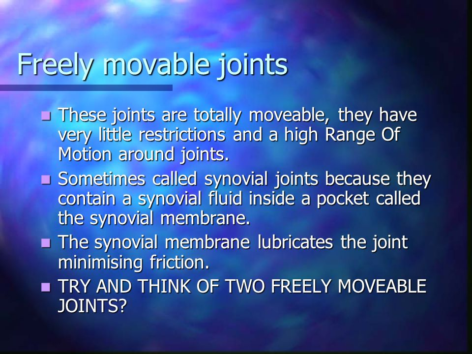 Freely movable joints These joints are totally moveable, they have very little restrictions and a high Range Of Motion around joints.