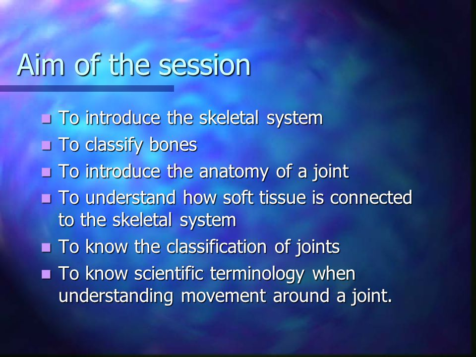 Aim of the session To introduce the skeletal system To classify bones
