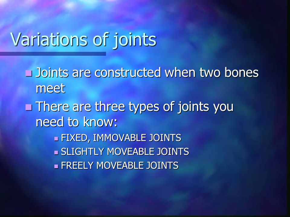 Variations of joints Joints are constructed when two bones meet