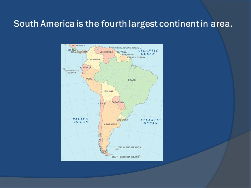 South America is the fourth largest continent in area.