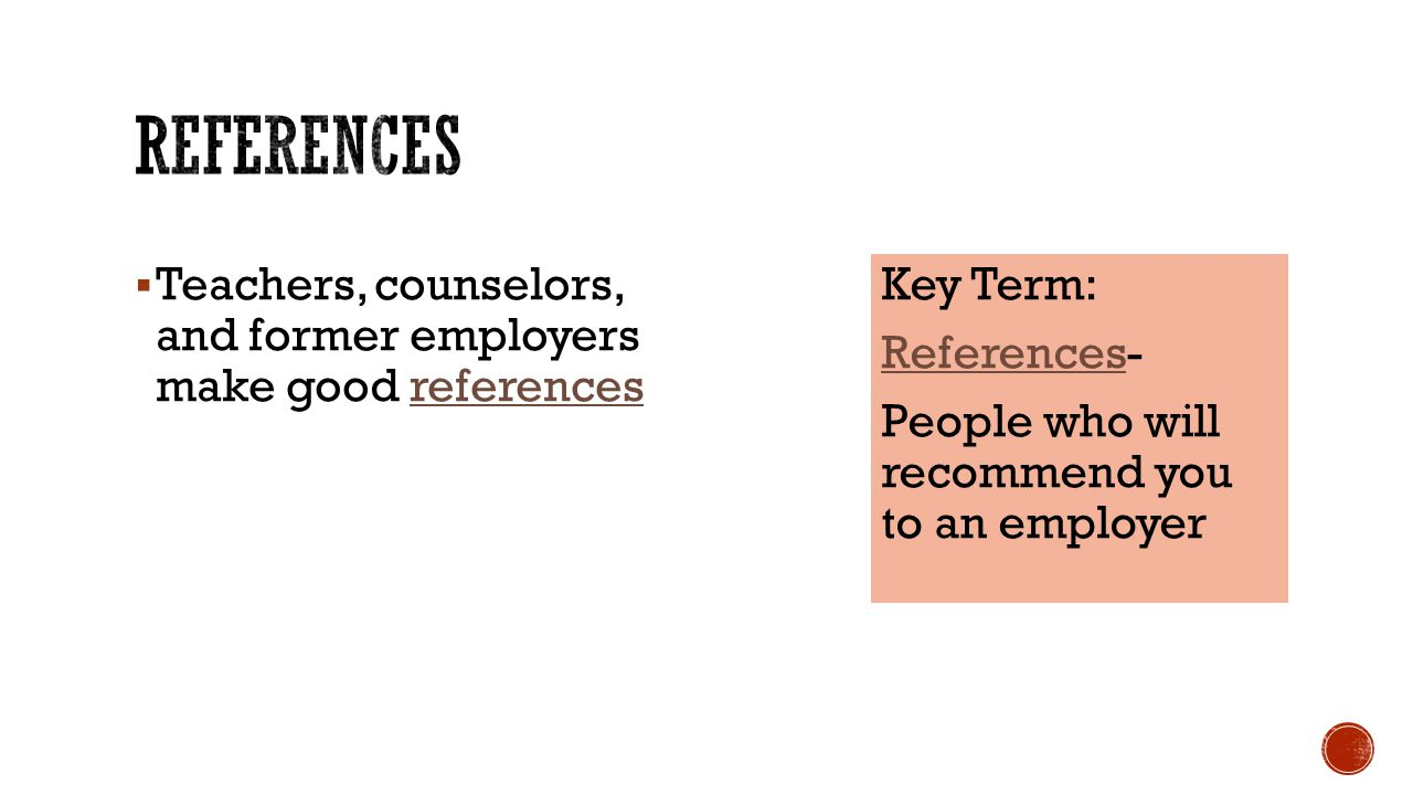 References Teachers, counselors, and former employers make good references.
