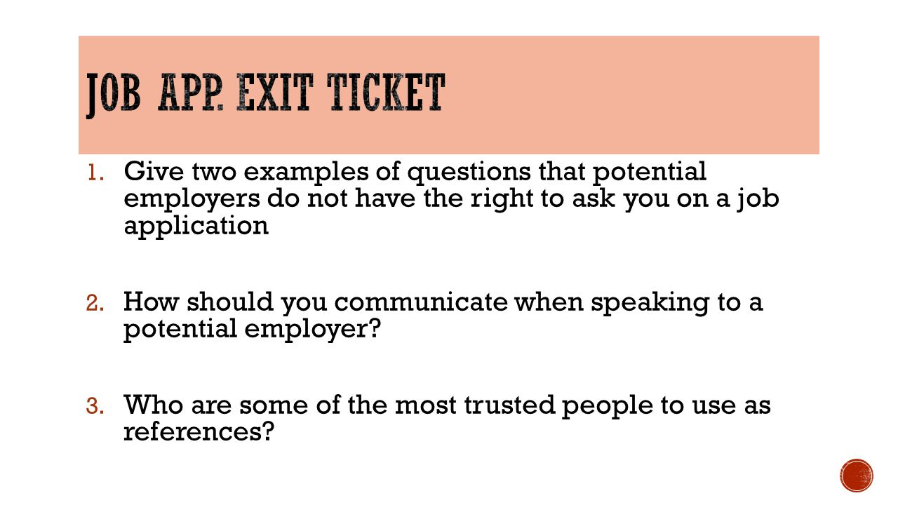 Job app. Exit Ticket Give two examples of questions that potential employers do not have the right to ask you on a job application.